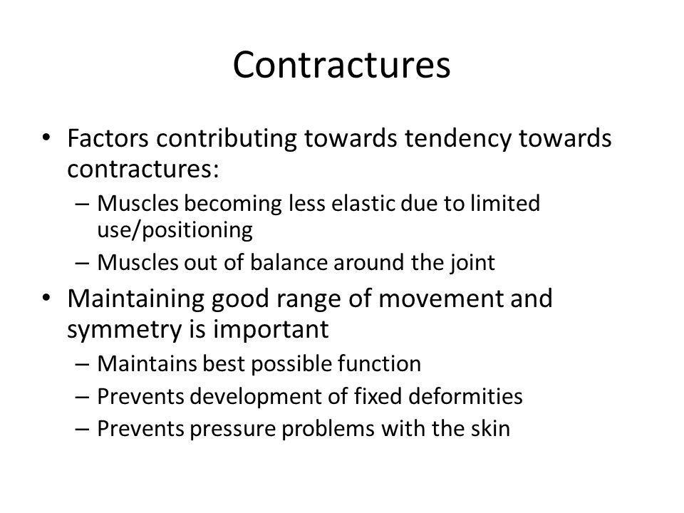 Contractures Factors contributing towards tendency towards contractures: – Muscles becoming less elastic due to limited use/positioning – Muscles out of balance around the joint Maintaining good range of movement and symmetry is important – Maintains best possible function – Prevents development of fixed deformities – Prevents pressure problems with the skin