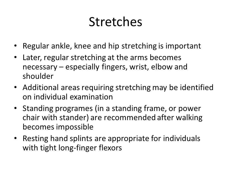 Stretches Regular ankle, knee and hip stretching is important Later, regular stretching at the arms becomes necessary – especially fingers, wrist, elbow and shoulder Additional areas requiring stretching may be identified on individual examination Standing programes (in a standing frame, or power chair with stander) are recommended after walking becomes impossible Resting hand splints are appropriate for individuals with tight long-finger flexors