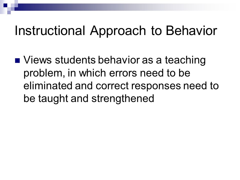 Instructional Approach to Behavior Views students behavior as a teaching problem, in which errors need to be eliminated and correct responses need to be taught and strengthened