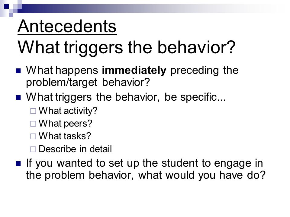Antecedents What triggers the behavior.
