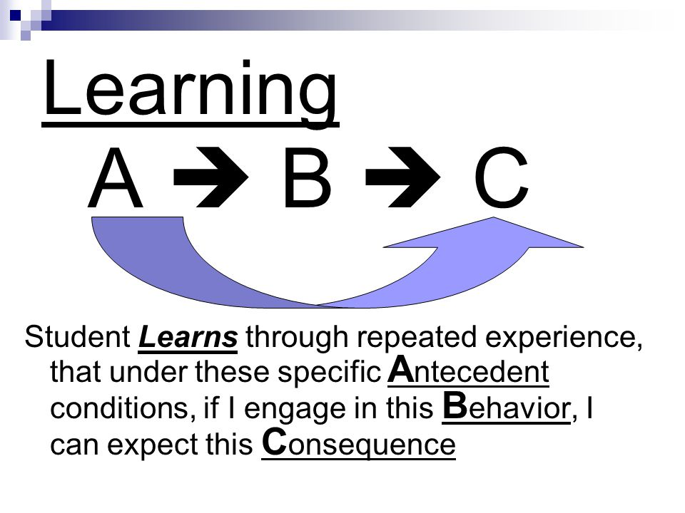 Learning A B C Student Learns through repeated experience, that under these specific A ntecedent conditions, if I engage in this B ehavior, I can expect this C onsequence