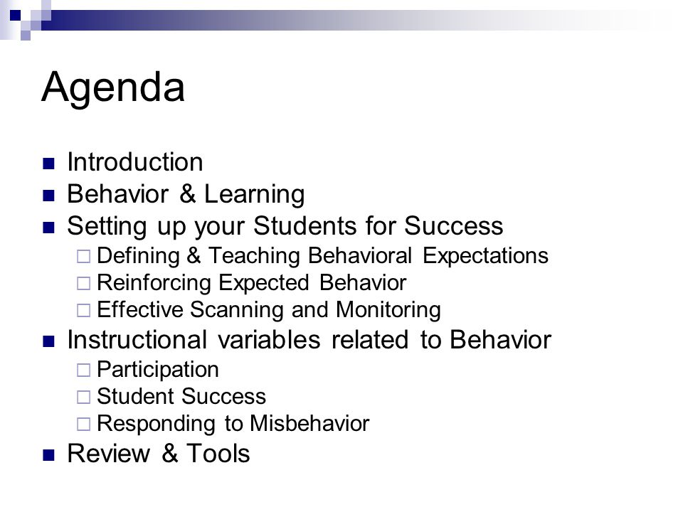 Agenda Introduction Behavior & Learning Setting up your Students for Success Defining & Teaching Behavioral Expectations Reinforcing Expected Behavior Effective Scanning and Monitoring Instructional variables related to Behavior Participation Student Success Responding to Misbehavior Review & Tools