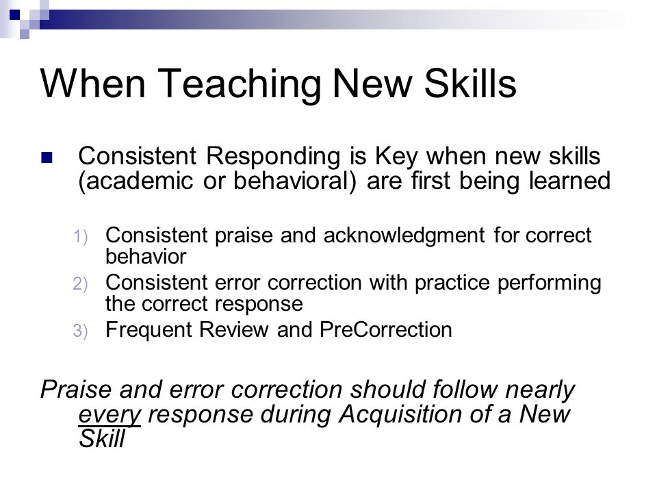 When Teaching New Skills Consistent Responding is Key when new skills (academic or behavioral) are first being learned 1) Consistent praise and acknowledgment for correct behavior 2) Consistent error correction with practice performing the correct response 3) Frequent Review and PreCorrection Praise and error correction should follow nearly every response during Acquisition of a New Skill