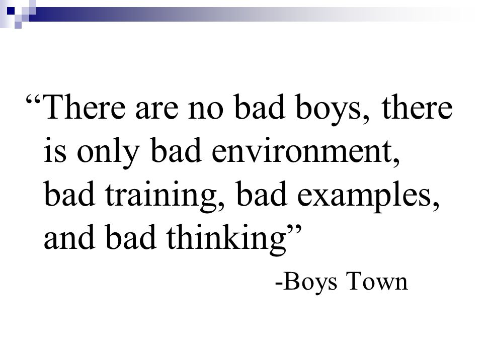 There are no bad boys, there is only bad environment, bad training, bad examples, and bad thinking -Boys Town
