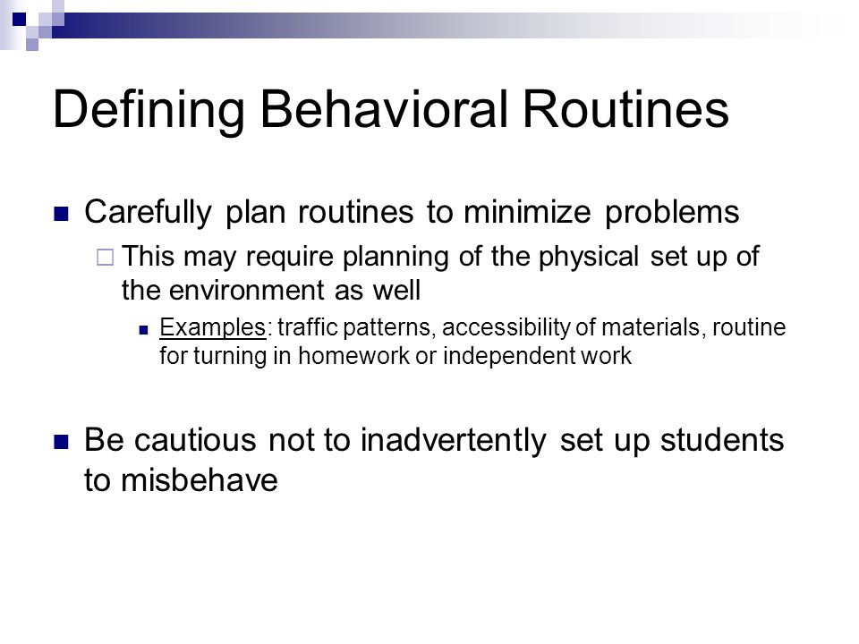 Defining Behavioral Routines Carefully plan routines to minimize problems This may require planning of the physical set up of the environment as well Examples: traffic patterns, accessibility of materials, routine for turning in homework or independent work Be cautious not to inadvertently set up students to misbehave