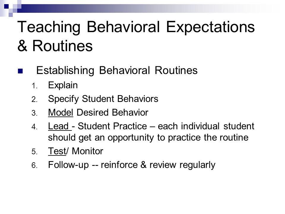 Establishing Behavioral Routines 1. Explain 2. Specify Student Behaviors 3. Model Desired Behavior 4. Lead - Student Practice – each individual studen