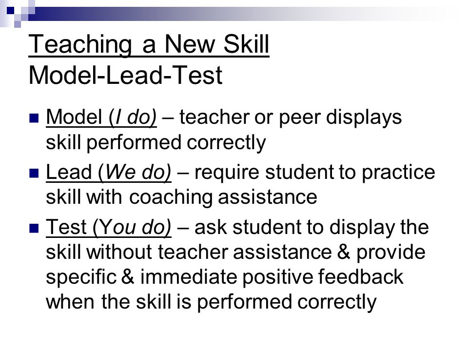 Teaching a New Skill Model-Lead-Test Model (I do) – teacher or peer displays skill performed correctly Lead (We do) – require student to practice skill with coaching assistance Test (You do) – ask student to display the skill without teacher assistance & provide specific & immediate positive feedback when the skill is performed correctly