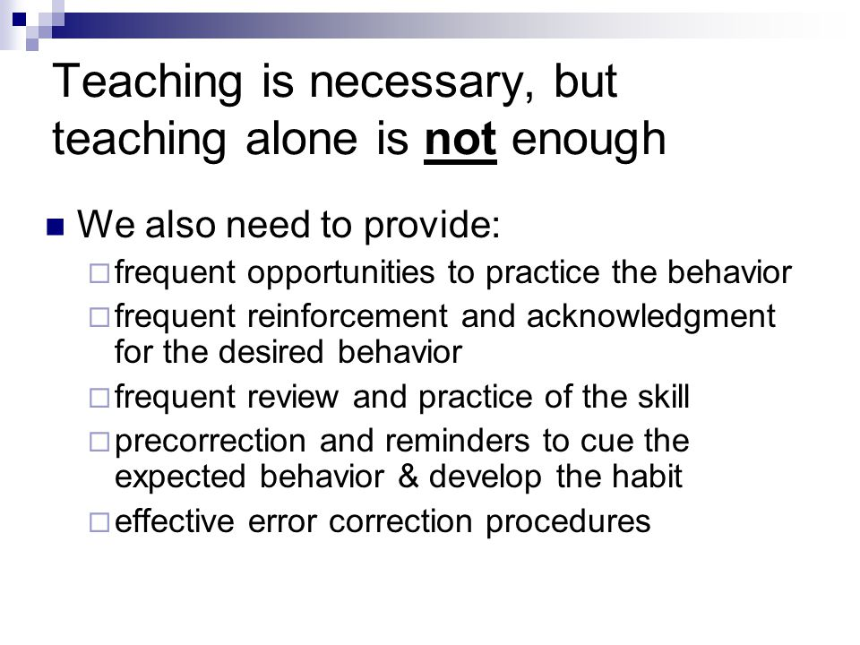 Teaching is necessary, but teaching alone is not enough We also need to provide: frequent opportunities to practice the behavior frequent reinforcement and acknowledgment for the desired behavior frequent review and practice of the skill precorrection and reminders to cue the expected behavior & develop the habit effective error correction procedures
