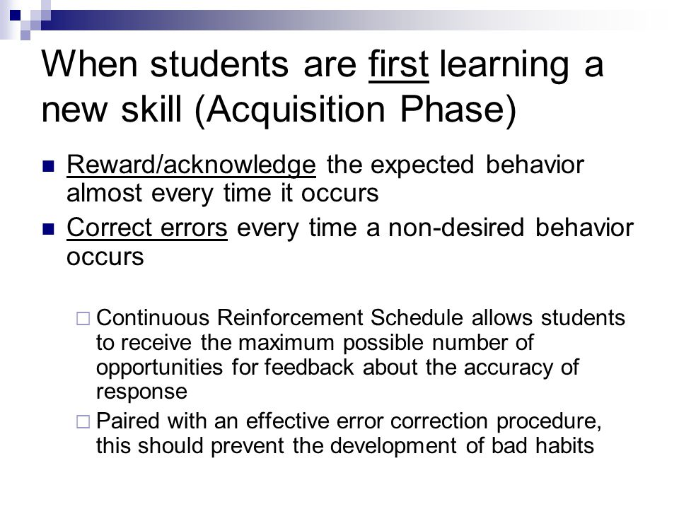 When students are first learning a new skill (Acquisition Phase) Reward/acknowledge the expected behavior almost every time it occurs Correct errors every time a non-desired behavior occurs Continuous Reinforcement Schedule allows students to receive the maximum possible number of opportunities for feedback about the accuracy of response Paired with an effective error correction procedure, this should prevent the development of bad habits
