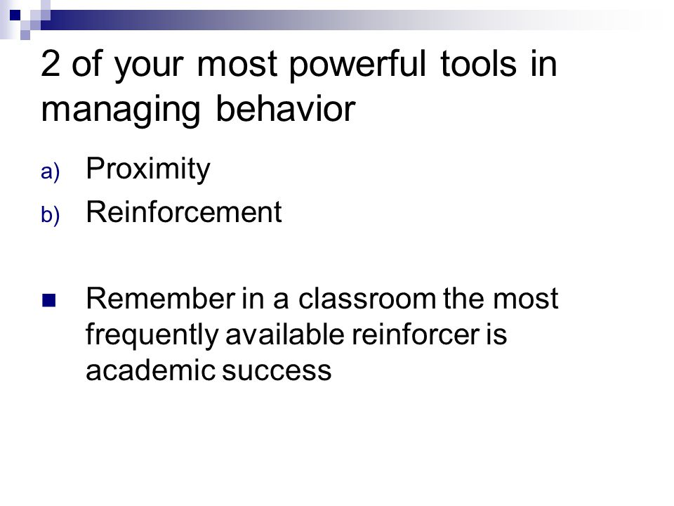 2 of your most powerful tools in managing behavior a) Proximity b) Reinforcement Remember in a classroom the most frequently available reinforcer is academic success