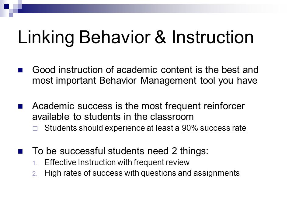 Linking Behavior & Instruction Good instruction of academic content is the best and most important Behavior Management tool you have Academic success is the most frequent reinforcer available to students in the classroom Students should experience at least a 90% success rate To be successful students need 2 things: 1.