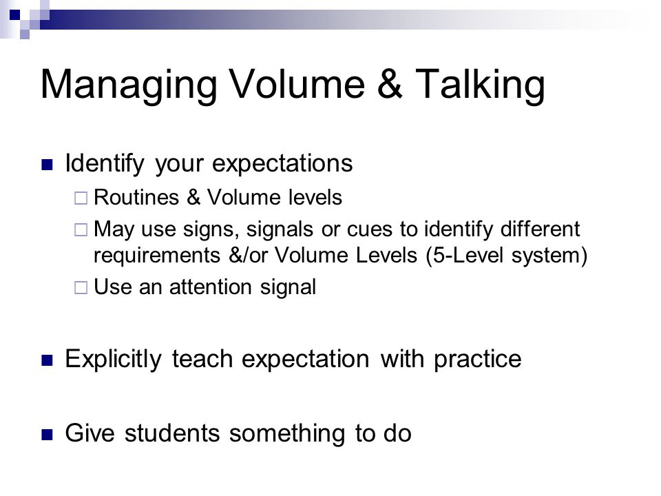 Managing Volume & Talking Identify your expectations Routines & Volume levels May use signs, signals or cues to identify different requirements &/or Volume Levels (5-Level system) Use an attention signal Explicitly teach expectation with practice Give students something to do