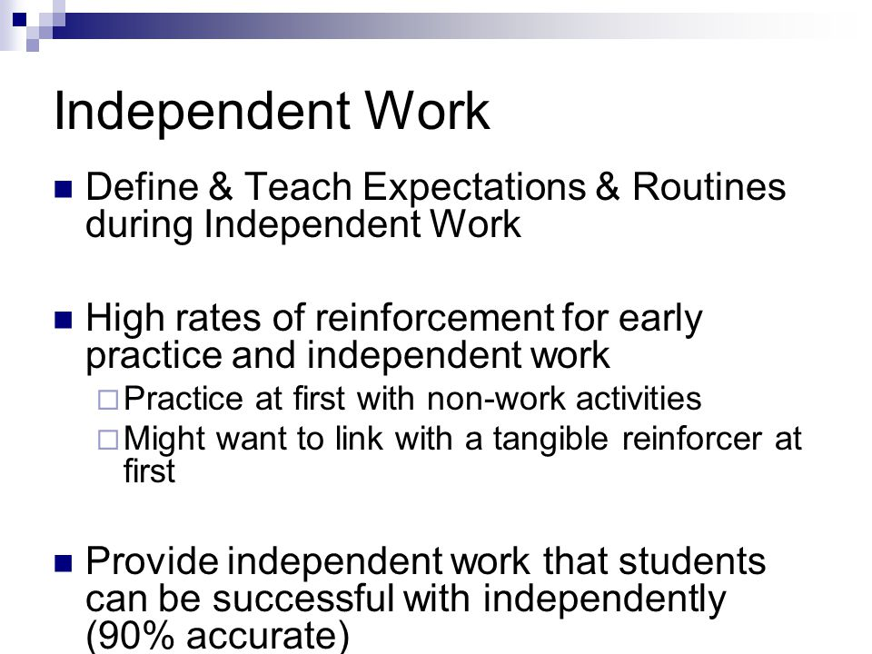 Independent Work Define & Teach Expectations & Routines during Independent Work High rates of reinforcement for early practice and independent work Practice at first with non-work activities Might want to link with a tangible reinforcer at first Provide independent work that students can be successful with independently (90% accurate)