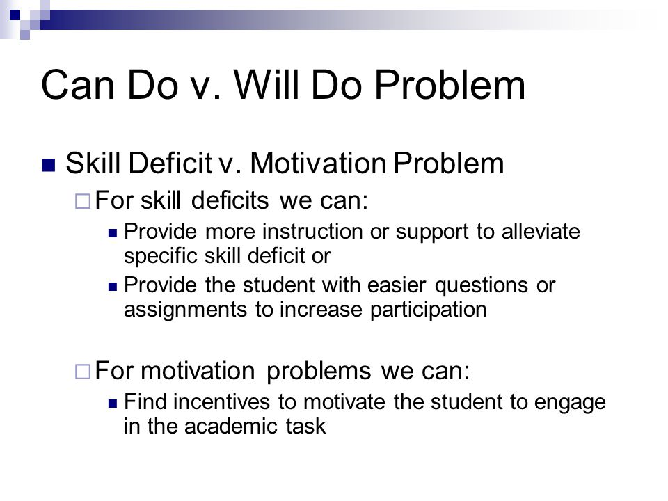 Can Do v. Will Do Problem Skill Deficit v. Motivation Problem For skill deficits we can: Provide more instruction or support to alleviate specific ski