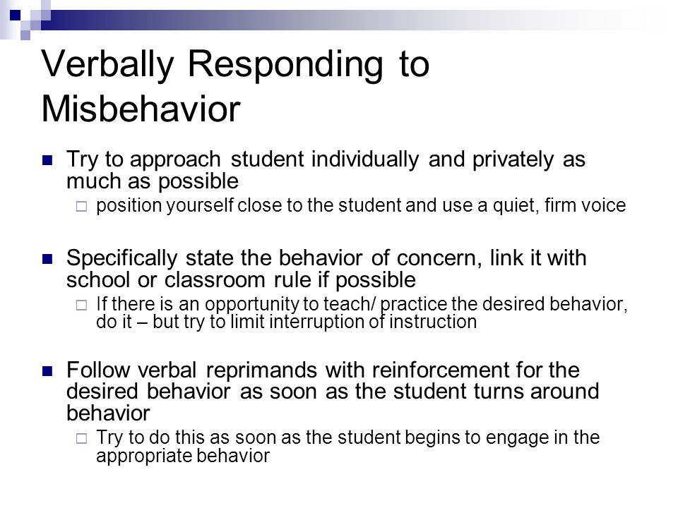 Verbally Responding to Misbehavior Try to approach student individually and privately as much as possible position yourself close to the student and use a quiet, firm voice Specifically state the behavior of concern, link it with school or classroom rule if possible If there is an opportunity to teach/ practice the desired behavior, do it – but try to limit interruption of instruction Follow verbal reprimands with reinforcement for the desired behavior as soon as the student turns around behavior Try to do this as soon as the student begins to engage in the appropriate behavior