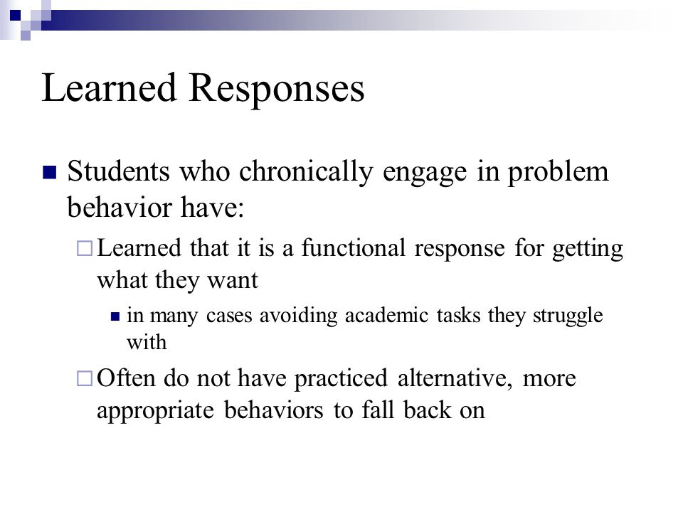Learned Responses Students who chronically engage in problem behavior have: Learned that it is a functional response for getting what they want in many cases avoiding academic tasks they struggle with Often do not have practiced alternative, more appropriate behaviors to fall back on
