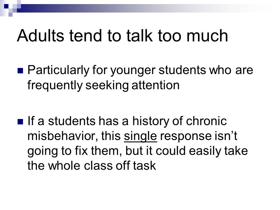Adults tend to talk too much Particularly for younger students who are frequently seeking attention If a students has a history of chronic misbehavior, this single response isnt going to fix them, but it could easily take the whole class off task