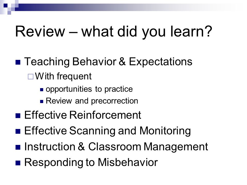 Review – what did you learn? Teaching Behavior & Expectations With frequent opportunities to practice Review and precorrection Effective Reinforcement