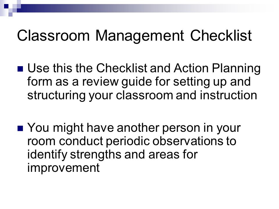 Classroom Management Checklist Use this the Checklist and Action Planning form as a review guide for setting up and structuring your classroom and instruction You might have another person in your room conduct periodic observations to identify strengths and areas for improvement