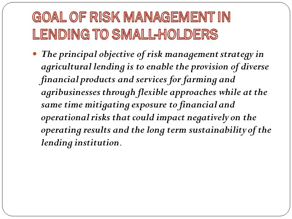 The principal objective of risk management strategy in agricultural lending is to enable the provision of diverse financial products and services for farming and agribusinesses through flexible approaches while at the same time mitigating exposure to financial and operational risks that could impact negatively on the operating results and the long term sustainability of the lending institution.