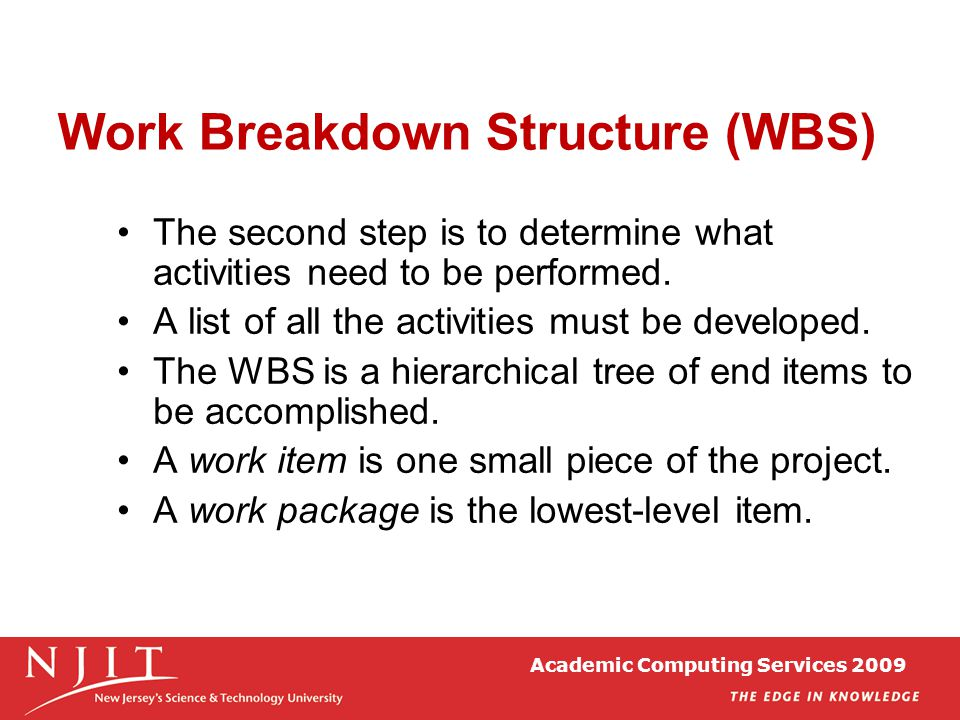Academic Computing Services 2009 Work Breakdown Structure (WBS) The second step is to determine what activities need to be performed. A list of all th
