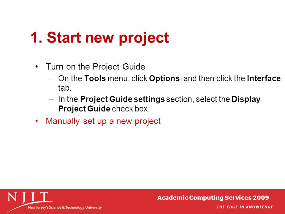Academic Computing Services 2009 1. Start new project Turn on the Project Guide –On the Tools menu, click Options, and then click the Interface tab. –