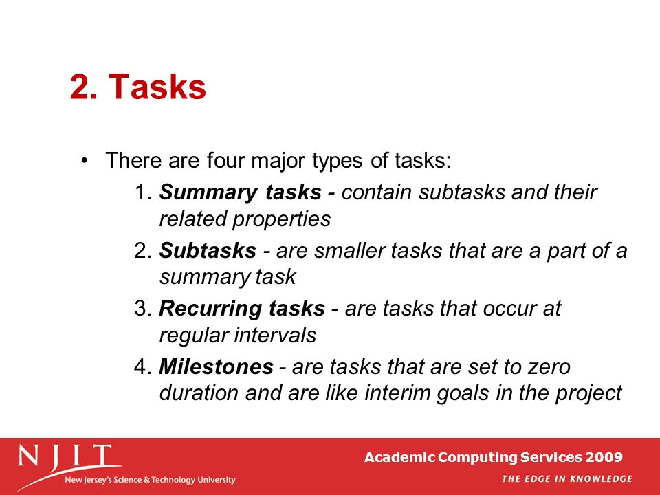 2. Tasks There are four major types of tasks: 1. Summary tasks - contain subtasks and their related properties 2. Subtasks - are smaller tasks that ar