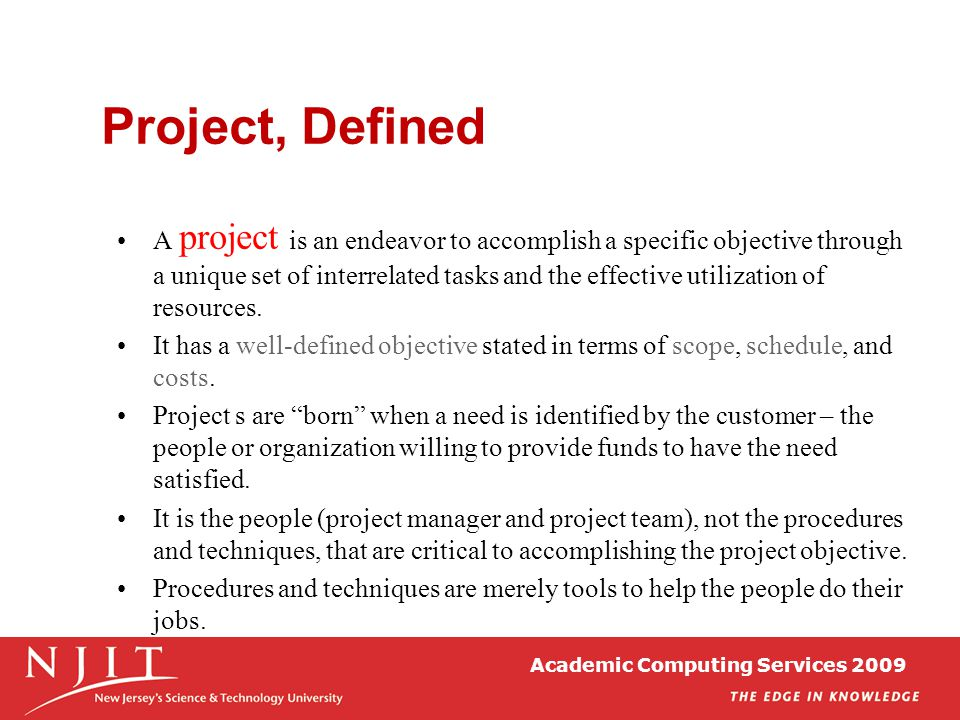 Academic Computing Services 2009 Project, Defined A project is an endeavor to accomplish a specific objective through a unique set of interrelated tas