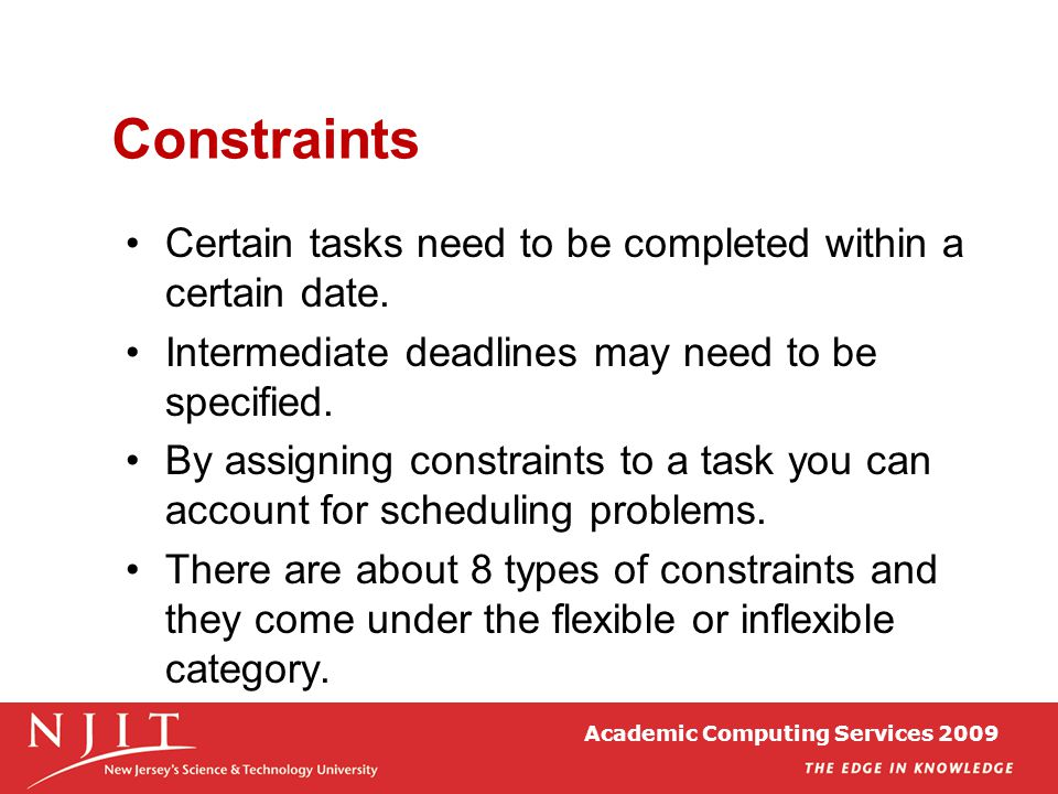 Academic Computing Services 2009 Constraints Certain tasks need to be completed within a certain date. Intermediate deadlines may need to be specified