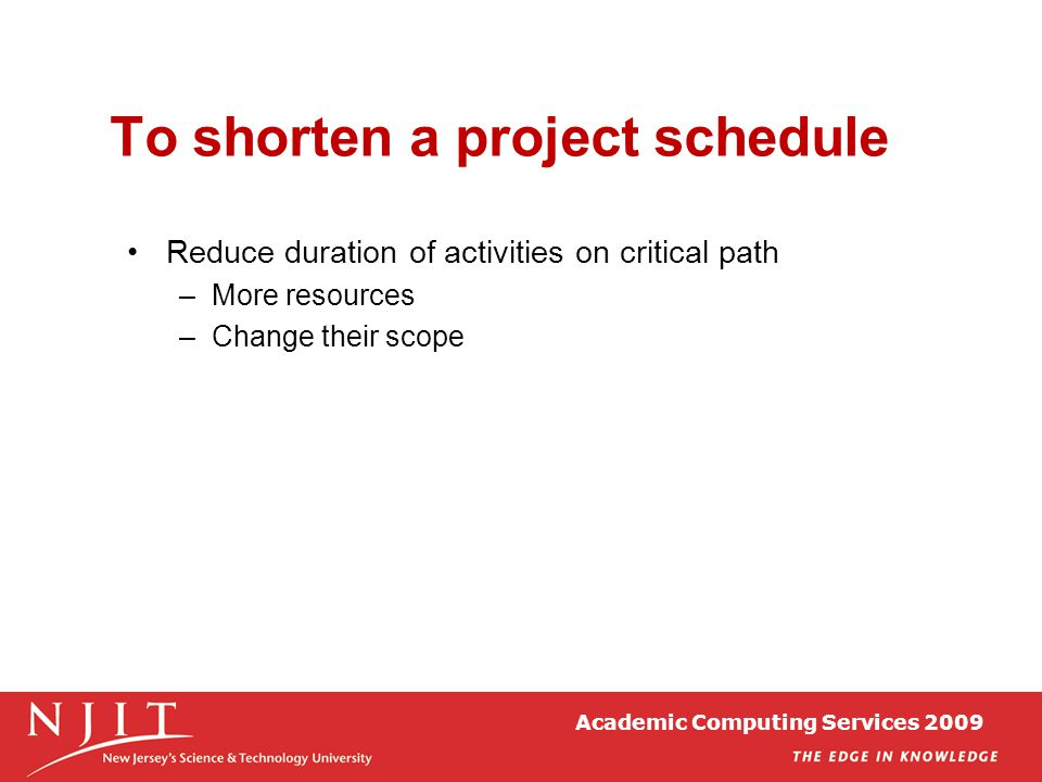 To shorten a project schedule Reduce duration of activities on critical path –More resources –Change their scope