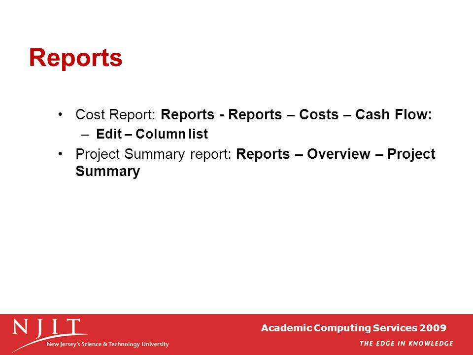 Academic Computing Services 2009 Reports Cost Report: Reports - Reports – Costs – Cash Flow: –Edit – Column list Project Summary report: Reports – Ove