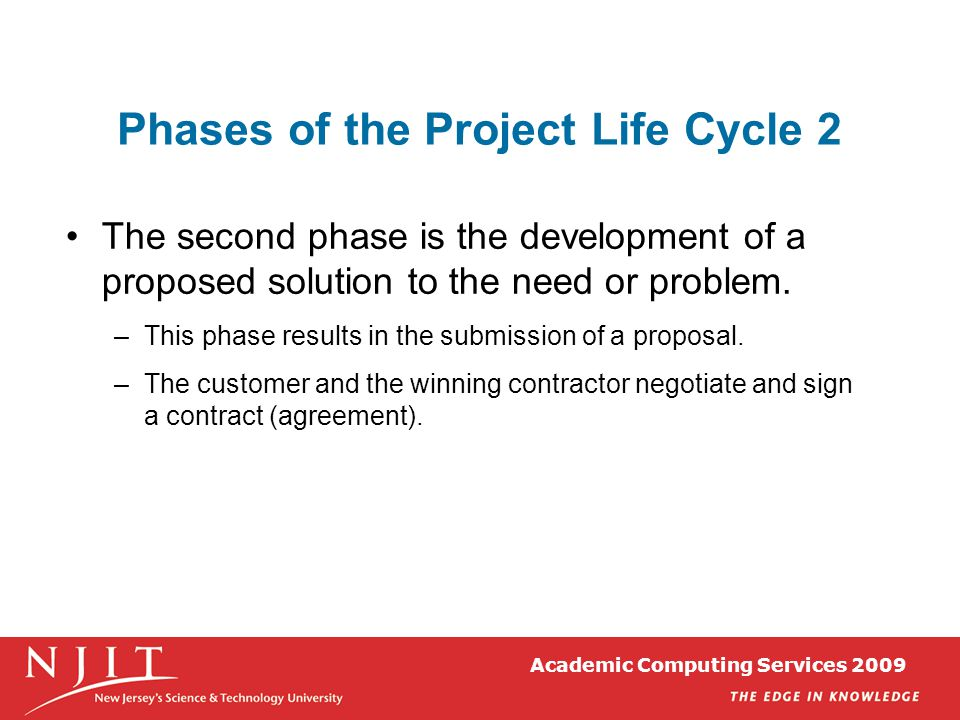 Academic Computing Services 2009 Phases of the Project Life Cycle 2 The second phase is the development of a proposed solution to the need or problem.