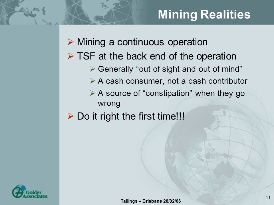 Tailings – Brisbane 28/02/06 11 Mining Realities Mining a continuous operation TSF at the back end of the operation Generally out of sight and out of mind A cash consumer, not a cash contributor A source of constipation when they go wrong Do it right the first time!!!