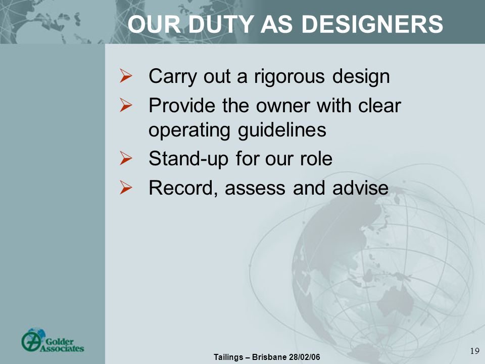 Tailings – Brisbane 28/02/06 19 OUR DUTY AS DESIGNERS Carry out a rigorous design Provide the owner with clear operating guidelines Stand-up for our role Record, assess and advise