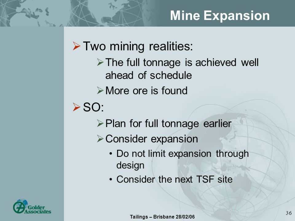 Tailings – Brisbane 28/02/06 36 Mine Expansion Two mining realities: The full tonnage is achieved well ahead of schedule More ore is found SO: Plan for full tonnage earlier Consider expansion Do not limit expansion through design Consider the next TSF site