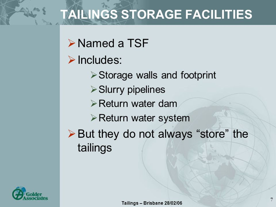 Tailings – Brisbane 28/02/06 7 TAILINGS STORAGE FACILITIES Named a TSF Includes: Storage walls and footprint Slurry pipelines Return water dam Return water system But they do not always store the tailings