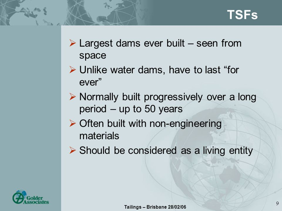 Tailings – Brisbane 28/02/06 9 TSFs Largest dams ever built – seen from space Unlike water dams, have to last for ever Normally built progressively over a long period – up to 50 years Often built with non-engineering materials Should be considered as a living entity