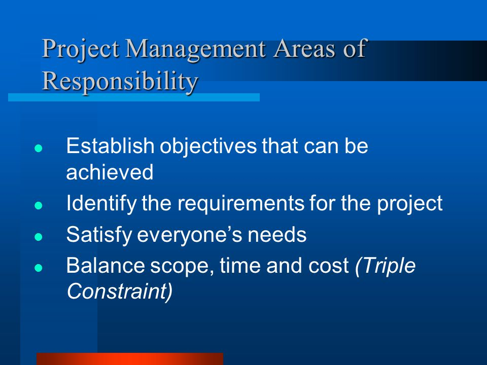 Project Management Areas of Responsibility Establish objectives that can be achieved Identify the requirements for the project Satisfy everyones needs Balance scope, time and cost (Triple Constraint)