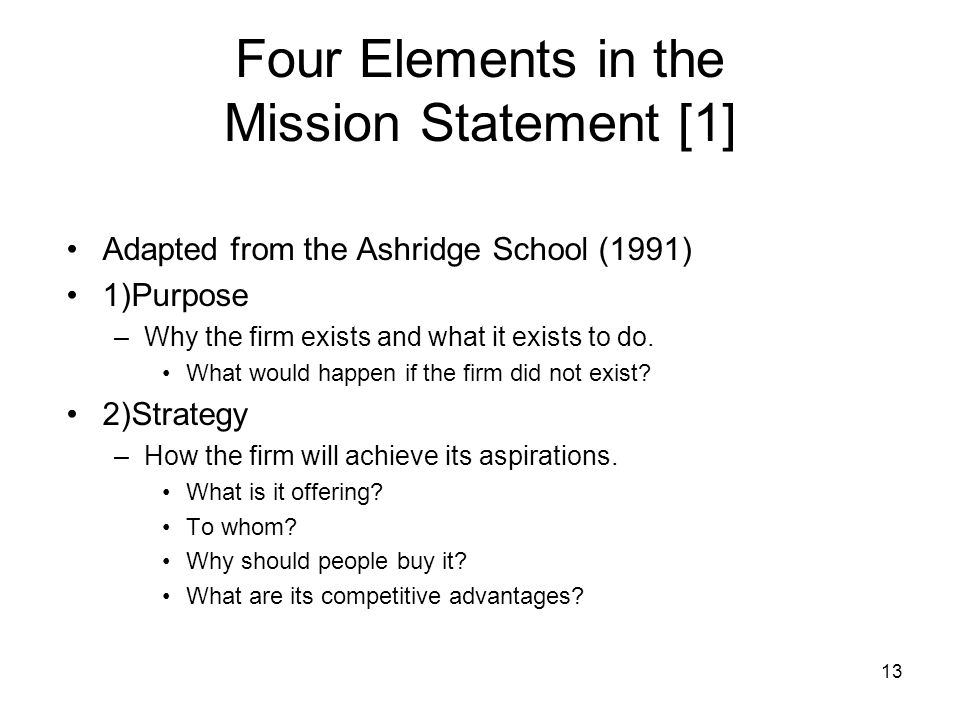 13 Four Elements in the Mission Statement [1] Adapted from the Ashridge School (1991) 1)Purpose –Why the firm exists and what it exists to do. What wo