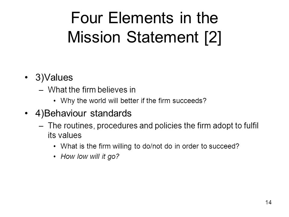 14 Four Elements in the Mission Statement [2] 3)Values –What the firm believes in Why the world will better if the firm succeeds? 4)Behaviour standard