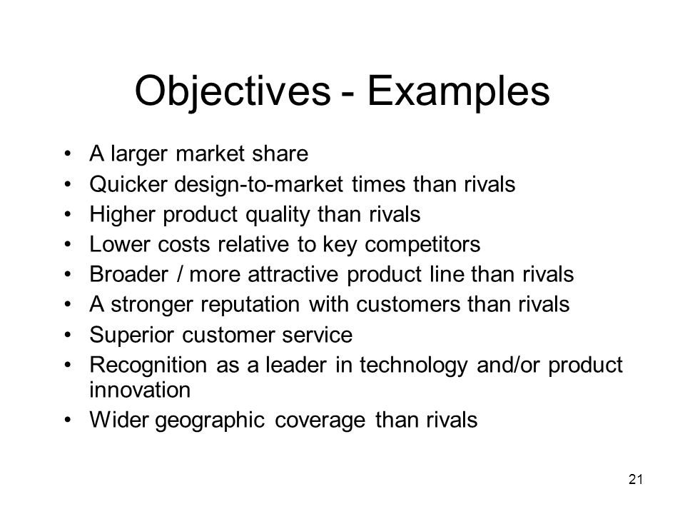 21 Objectives - Examples A larger market share Quicker design-to-market times than rivals Higher product quality than rivals Lower costs relative to k