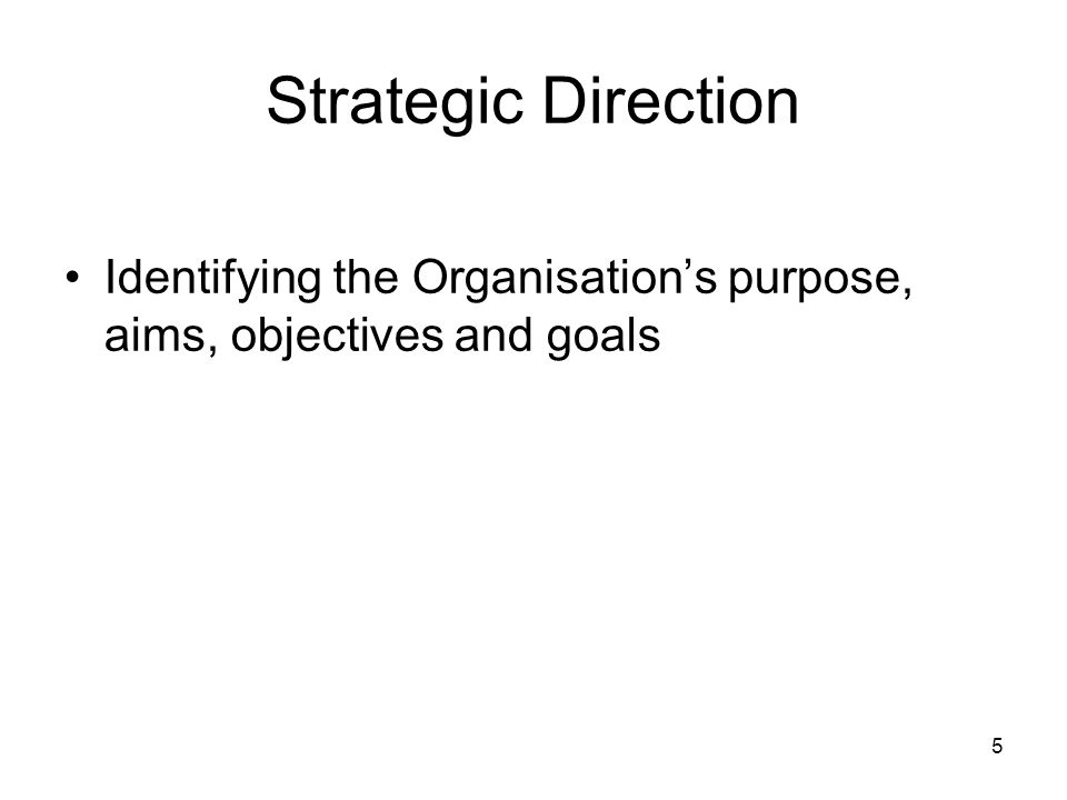 5 Strategic Direction Identifying the Organisations purpose, aims, objectives and goals