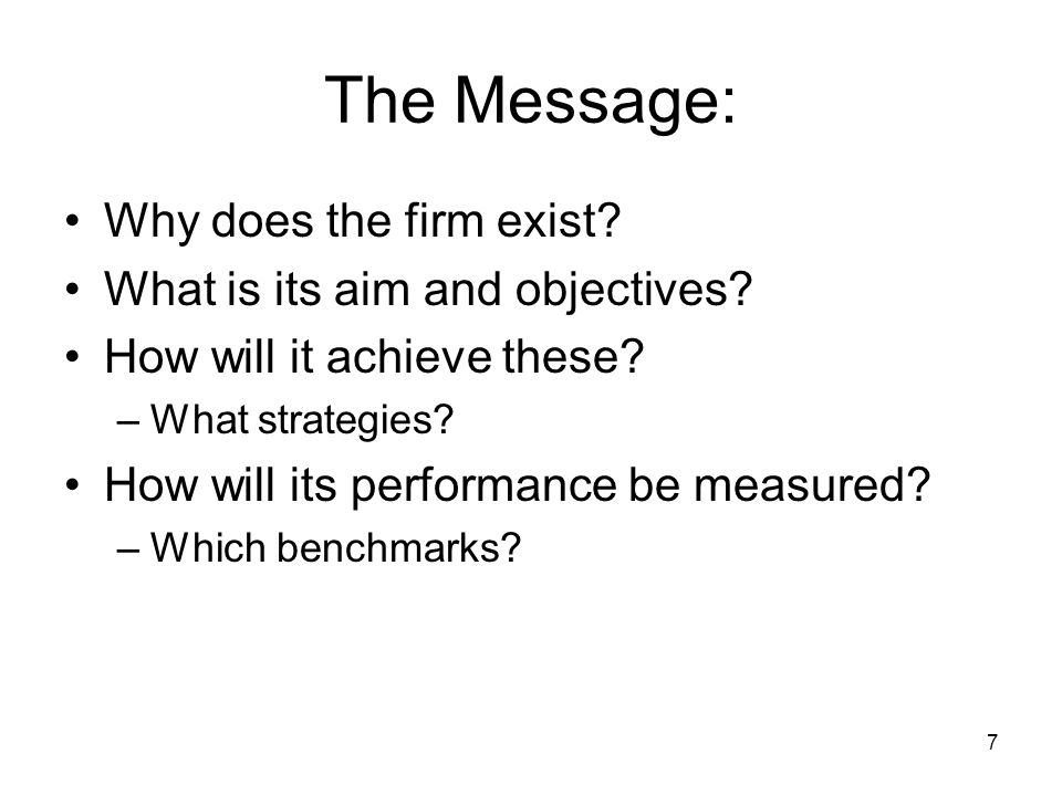 7 The Message: Why does the firm exist? What is its aim and objectives? How will it achieve these? –What strategies? How will its performance be measu