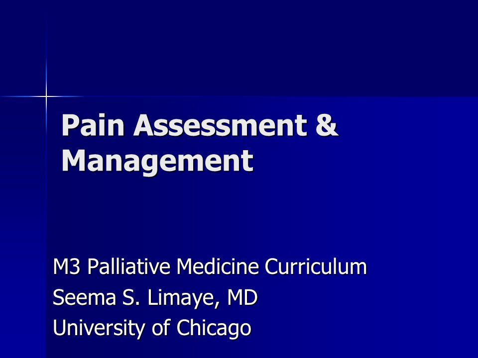 Pain Assessment & Management M3 Palliative Medicine Curriculum Seema S. Limaye, MD University of Chicago