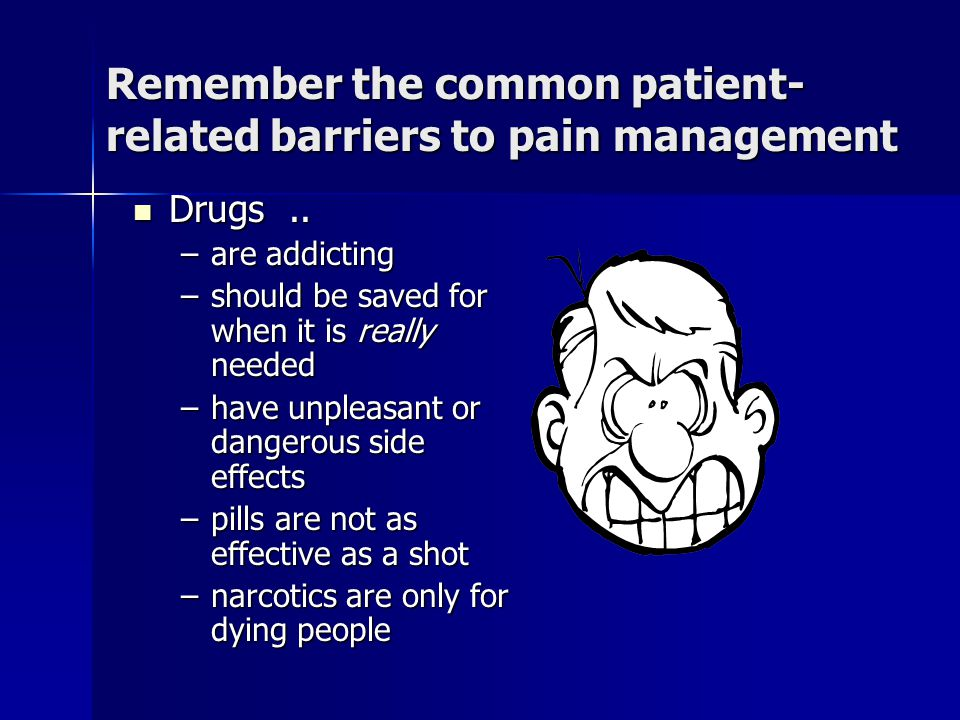 Remember the common patient- related barriers to pain management Drugs.. Drugs.. –are addicting –should be saved for when it is really needed –have un