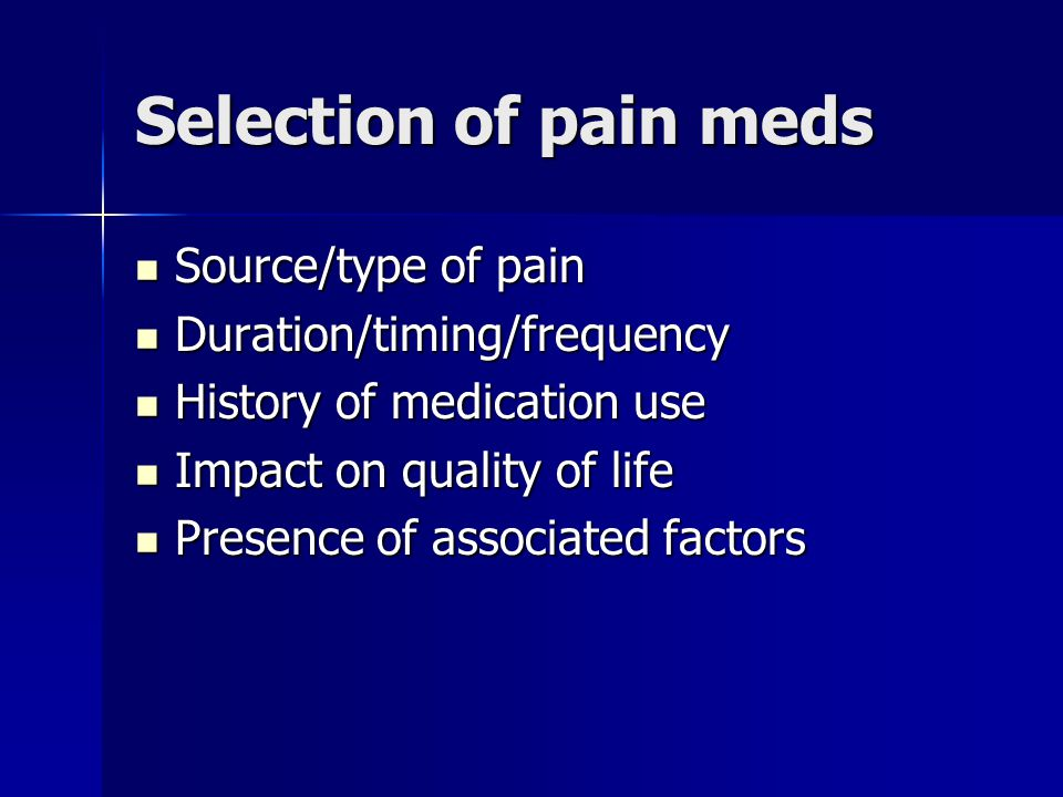 Selection of pain meds Source/type of pain Source/type of pain Duration/timing/frequency Duration/timing/frequency History of medication use History of medication use Impact on quality of life Impact on quality of life Presence of associated factors Presence of associated factors
