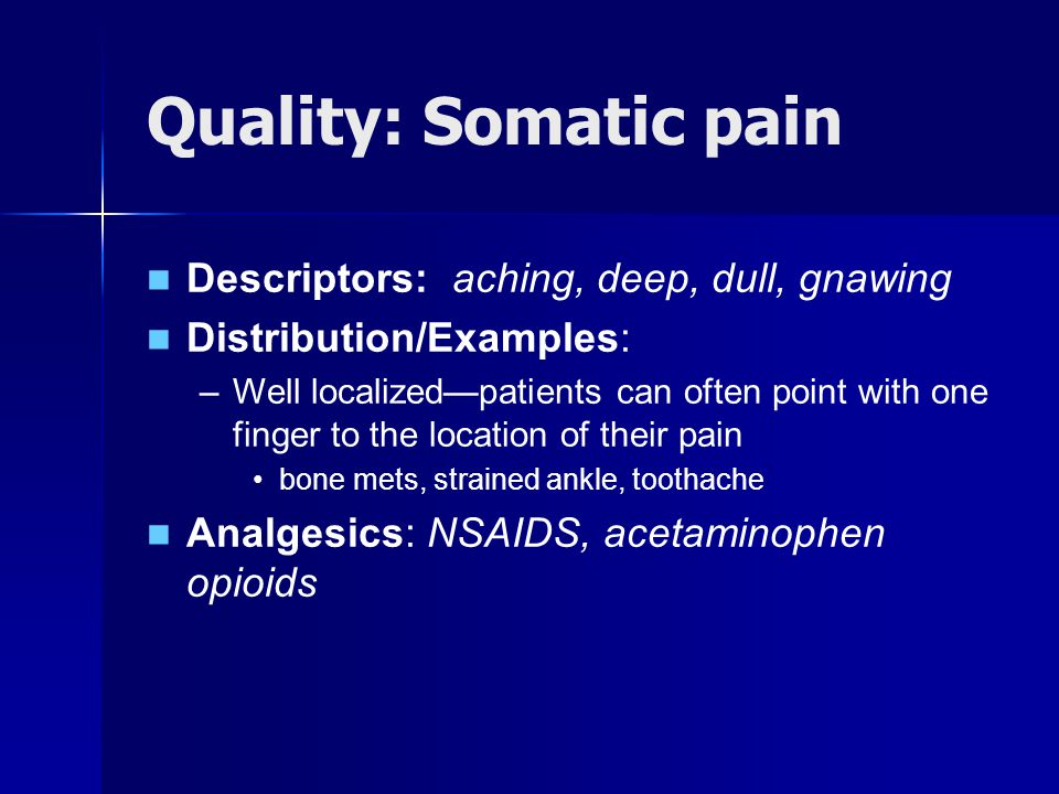 Quality: Somatic pain Descriptors: aching, deep, dull, gnawing Distribution/Examples: –Well localizedpatients can often point with one finger to the location of their pain bone mets, strained ankle, toothache Analgesics: NSAIDS, acetaminophen opioids