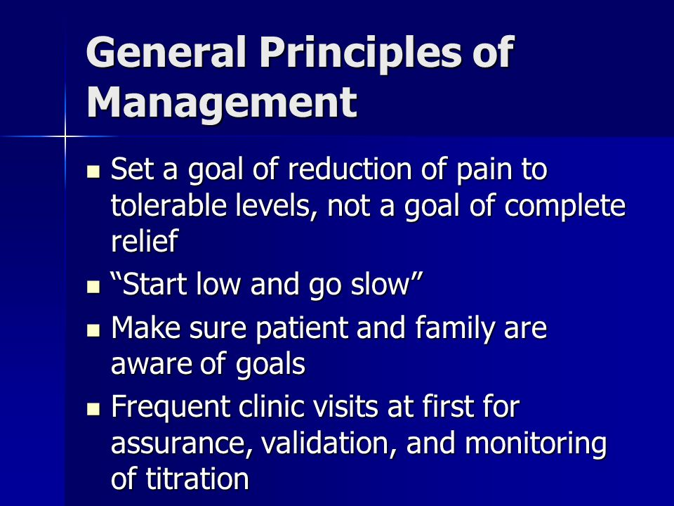 General Principles of Management Set a goal of reduction of pain to tolerable levels, not a goal of complete relief Set a goal of reduction of pain to