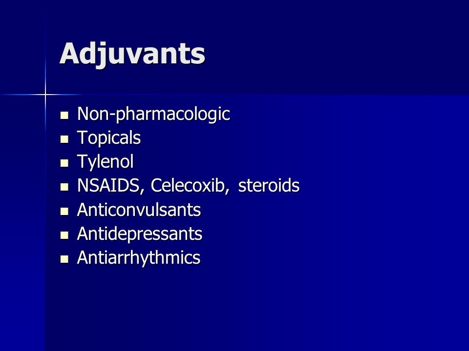 Adjuvants Non-pharmacologic Non-pharmacologic Topicals Topicals Tylenol Tylenol NSAIDS, Celecoxib, steroids NSAIDS, Celecoxib, steroids Anticonvulsants Anticonvulsants Antidepressants Antidepressants Antiarrhythmics Antiarrhythmics