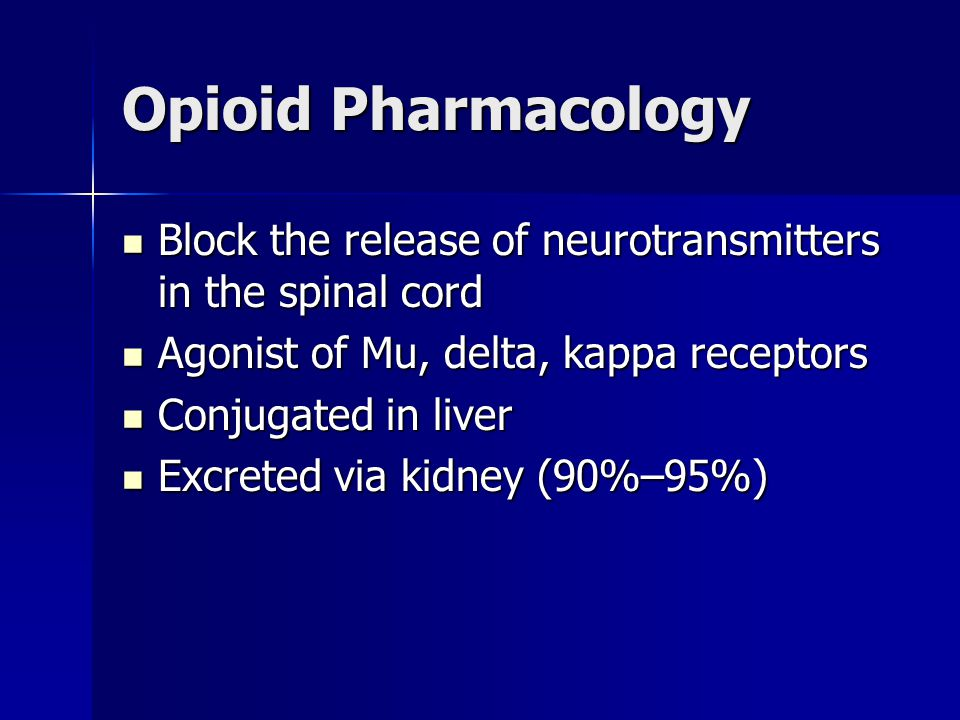 Opioid Pharmacology Block the release of neurotransmitters in the spinal cord Block the release of neurotransmitters in the spinal cord Agonist of Mu,